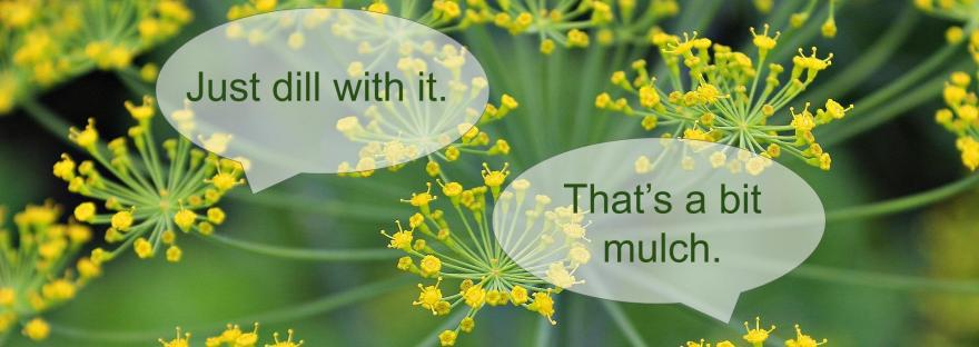 """An image of a dill plant with two speech bubbles saying: """"Just dill with it,"""" and """"That's a bit mulch."""""""